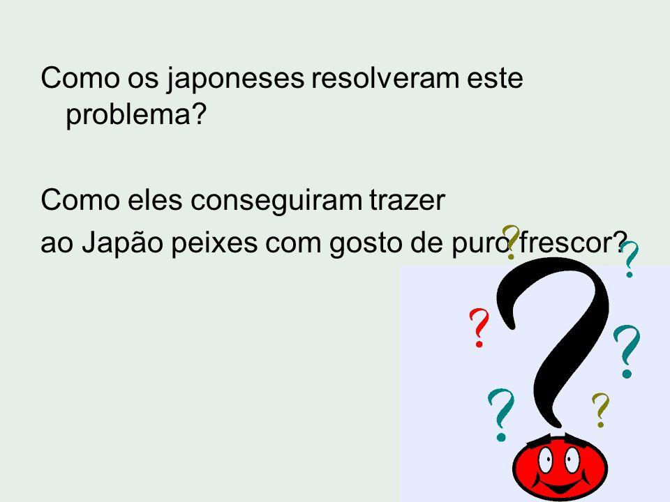 Como os japoneses resolveram este problema? Como eles conseguiram trazer ao Japão peixes com gosto de puro frescor?
