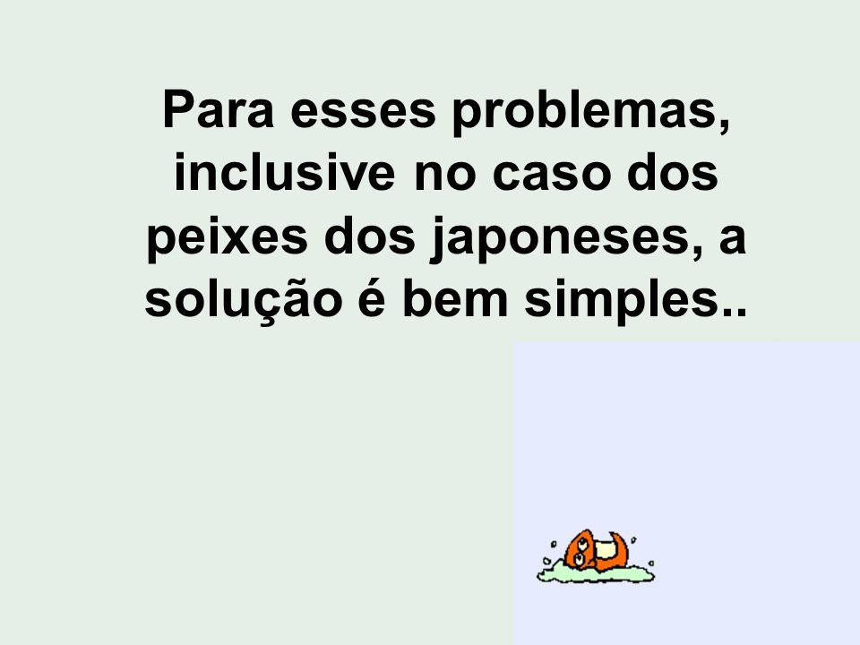 Para esses problemas, inclusive no caso dos peixes dos japoneses, a solução é bem simples..