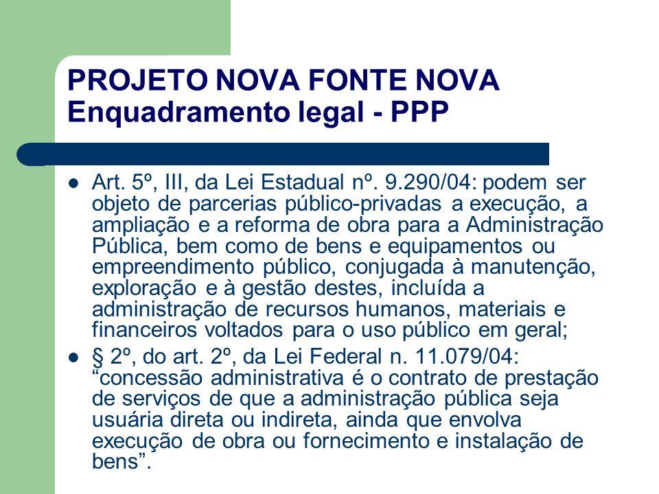PROJETO NOVA FONTE NOVA Enquadramento legal - PPP Art. 5º, III, da Lei Estadual nº. 9.290/04: podem ser objeto de parcerias público-privadas a execuçã