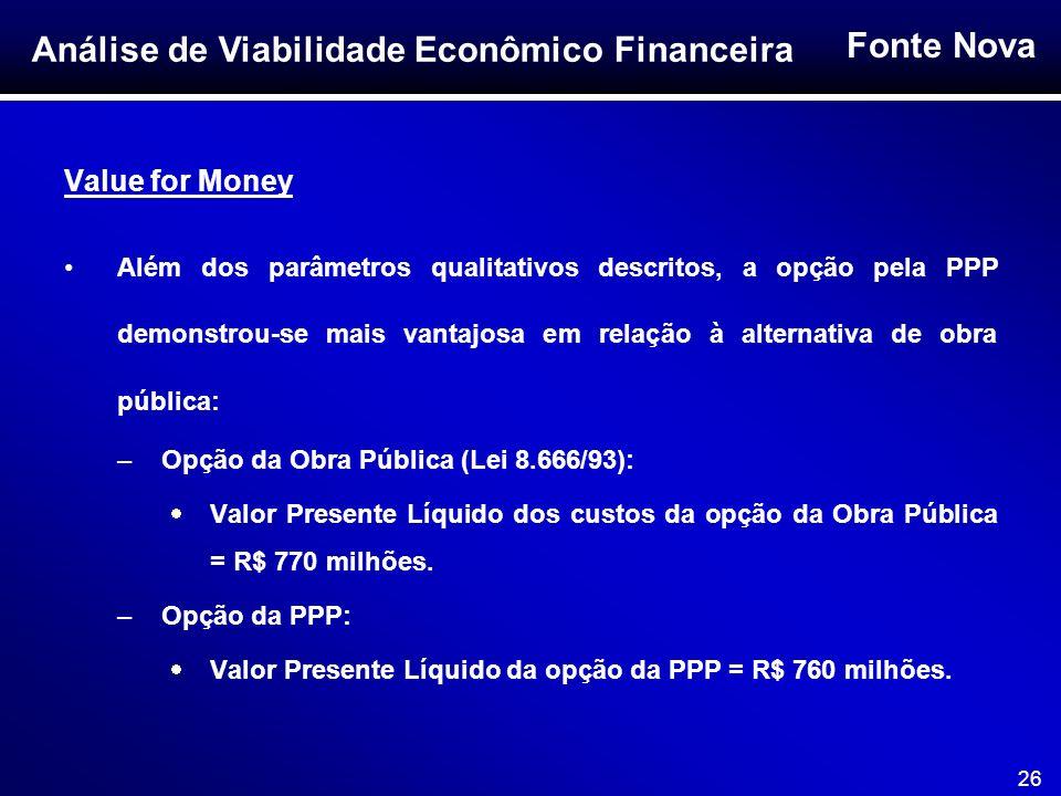 Fonte Nova 26 Value for Money Além dos parâmetros qualitativos descritos, a opção pela PPP demonstrou-se mais vantajosa em relação à alternativa de ob