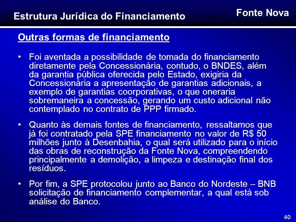 Fonte Nova 40 Outras formas de financiamento Foi aventada a possibilidade de tomada do financiamento diretamente pela Concessionária, contudo, o BNDES