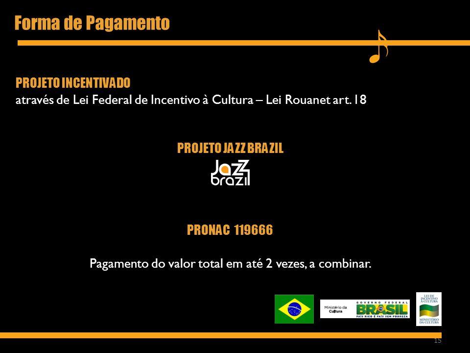15 Forma de Pagamento PROJETO INCENTIVADO através de Lei Federal de Incentivo à Cultura – Lei Rouanet art. 18 PROJETO JAZZ BRAZIL PRONAC 119666 Pagame