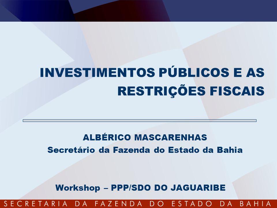 INVESTIMENTOS PÚBLICOS E AS RESTRIÇÕES FISCAIS Workshop – PPP/SDO DO JAGUARIBE ALBÉRICO MASCARENHAS Secretário da Fazenda do Estado da Bahia