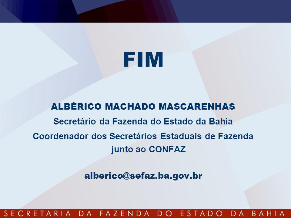 FIM ALBÉRICO MACHADO MASCARENHAS Secretário da Fazenda do Estado da Bahia Coordenador dos Secretários Estaduais de Fazenda junto ao CONFAZ alberico@se