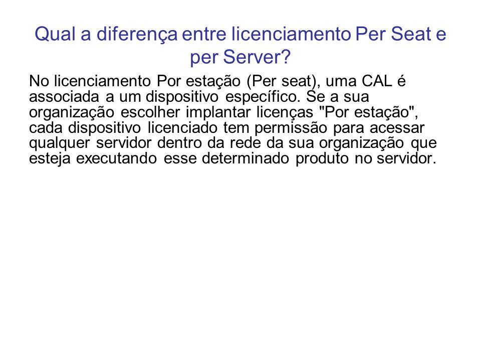 Qual a diferença entre licenciamento Per Seat e per Server? No licenciamento Por estação (Per seat), uma CAL é associada a um dispositivo específico.