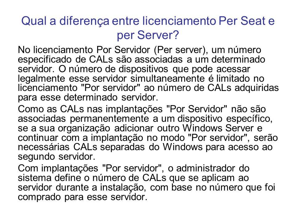 Qual a diferença entre licenciamento Per Seat e per Server? No licenciamento Por Servidor (Per server), um número especificado de CALs são associadas