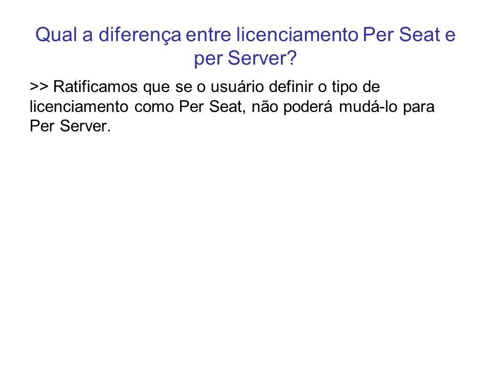 Qual a diferença entre licenciamento Per Seat e per Server? >> Ratificamos que se o usuário definir o tipo de licenciamento como Per Seat, não poderá