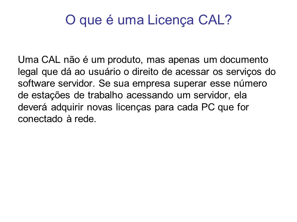 O que é uma Licença CAL? Uma CAL não é um produto, mas apenas um documento legal que dá ao usuário o direito de acessar os serviços do software servid