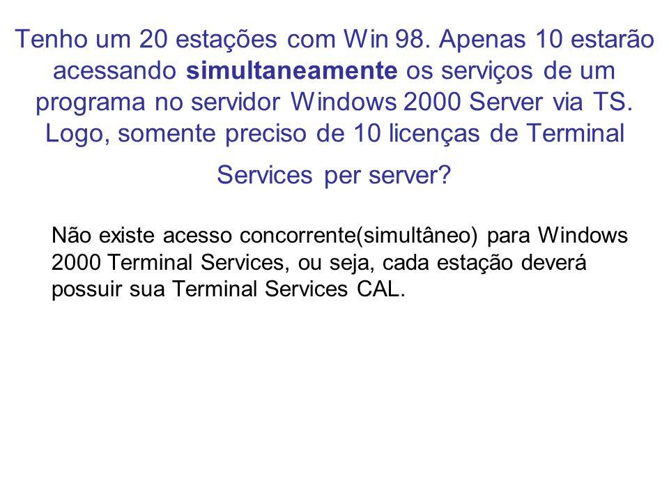 Tenho um 20 estações com Win 98. Apenas 10 estarão acessando simultaneamente os serviços de um programa no servidor Windows 2000 Server via TS. Logo,