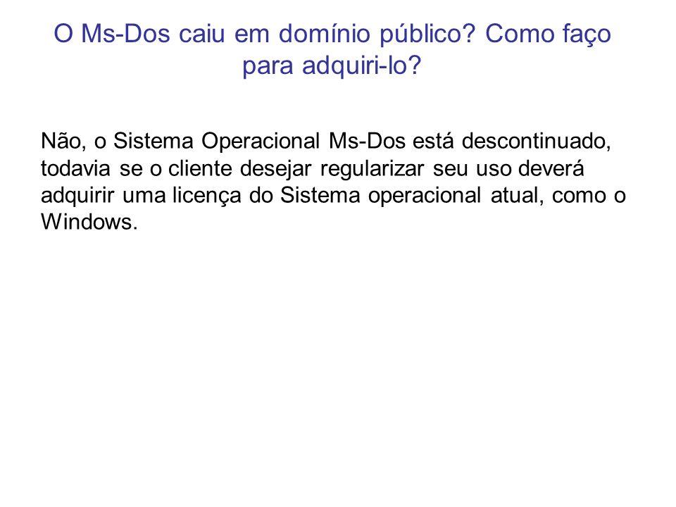 O Ms-Dos caiu em domínio público? Como faço para adquiri-lo? Não, o Sistema Operacional Ms-Dos está descontinuado, todavia se o cliente desejar regula