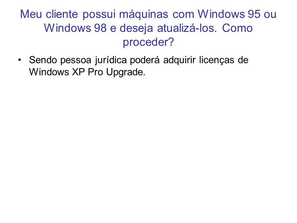 Sendo pessoa jurídica poderá adquirir licenças de Windows XP Pro Upgrade. Meu cliente possui máquinas com Windows 95 ou Windows 98 e deseja atualizá-l