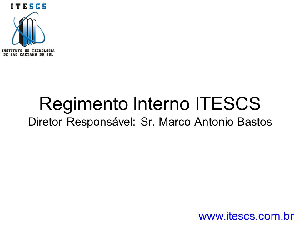 Regimento Interno ITESCS Diretor Responsável: Sr. Marco Antonio Bastos www.itescs.com.br