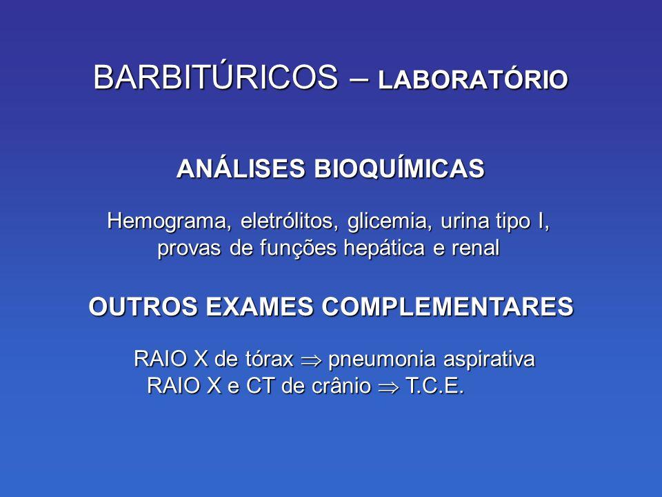 BARBITÚRICOS – LABORATÓRIO Hemograma, eletrólitos, glicemia, urina tipo I, provas de funções hepática e renal ANÁLISES BIOQUÍMICAS RAIO X de tórax pneumonia aspirativa RAIO X e CT de crânio T.C.E.