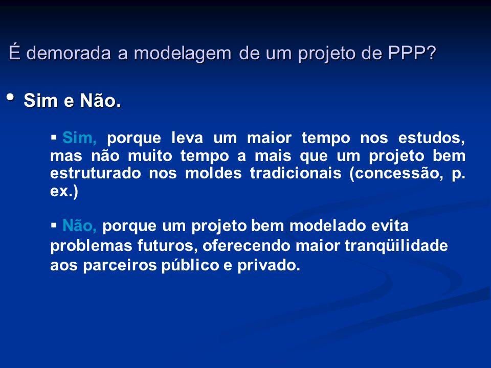 É demorada a modelagem de um projeto de PPP? Sim e Não. Sim e Não. Sim, porque leva um maior tempo nos estudos, mas não muito tempo a mais que um proj