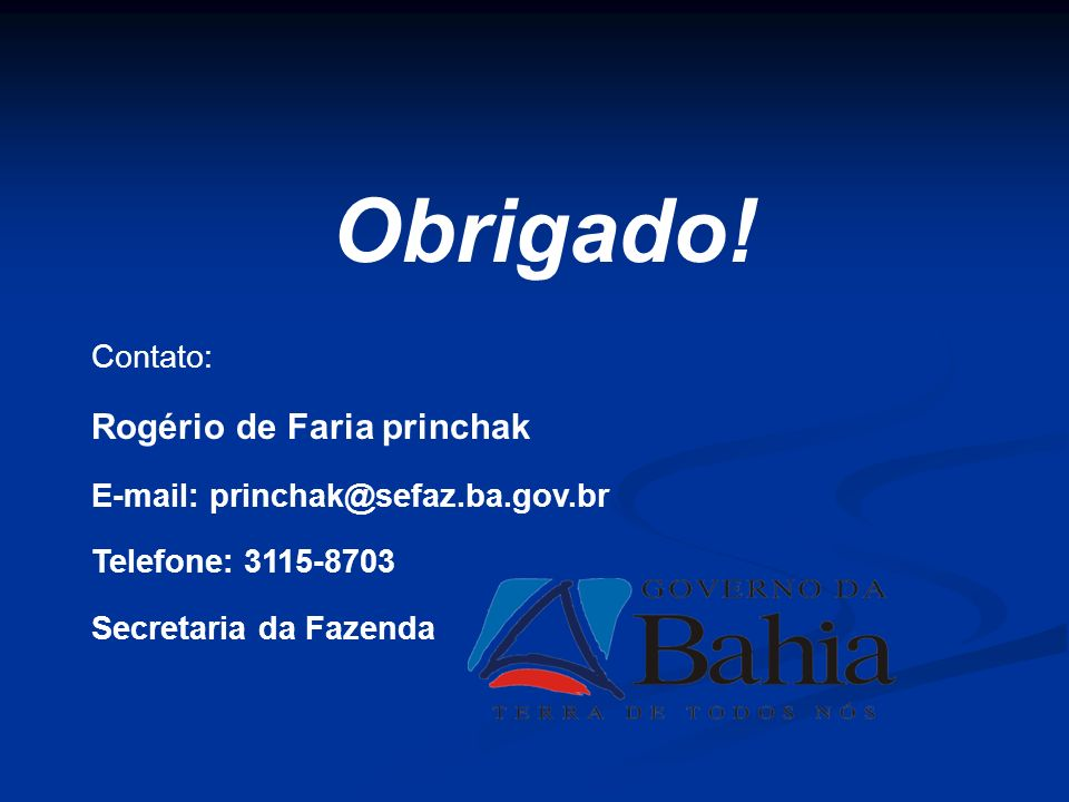 Contato: Rogério de Faria princhak E-mail: princhak@sefaz.ba.gov.br Telefone: 3115-8703 Secretaria da Fazenda Obrigado!