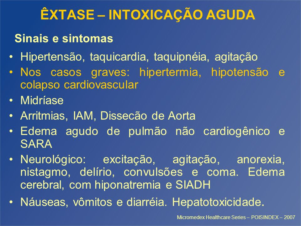 ÊXTASE – INTOXICAÇÃO AGUDA Hipertensão, taquicardia, taquipnéia, agitação Nos casos graves: hipertermia, hipotensão e colapso cardiovascular Midríase