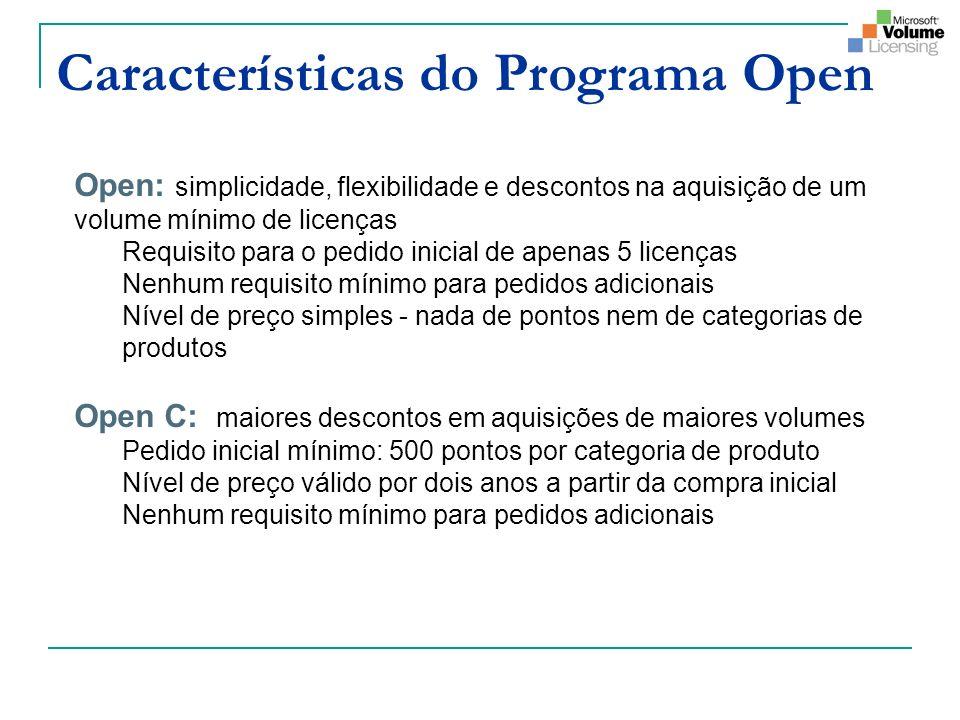 Características do Programa Open Open: simplicidade, flexibilidade e descontos na aquisição de um volume mínimo de licenças Requisito para o pedido inicial de apenas 5 licenças Nenhum requisito mínimo para pedidos adicionais Nível de preço simples - nada de pontos nem de categorias de produtos Open C: maiores descontos em aquisições de maiores volumes Pedido inicial mínimo: 500 pontos por categoria de produto Nível de preço válido por dois anos a partir da compra inicial Nenhum requisito mínimo para pedidos adicionais