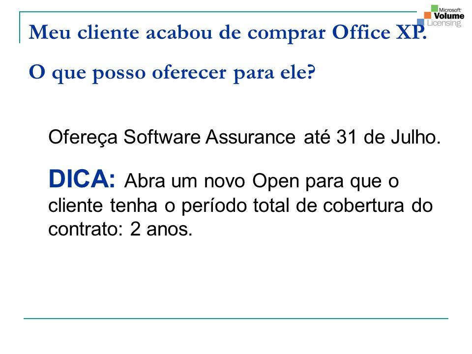 Meu cliente acabou de comprar Office XP. O que posso oferecer para ele? Ofereça Software Assurance até 31 de Julho. DICA: Abra um novo Open para que o
