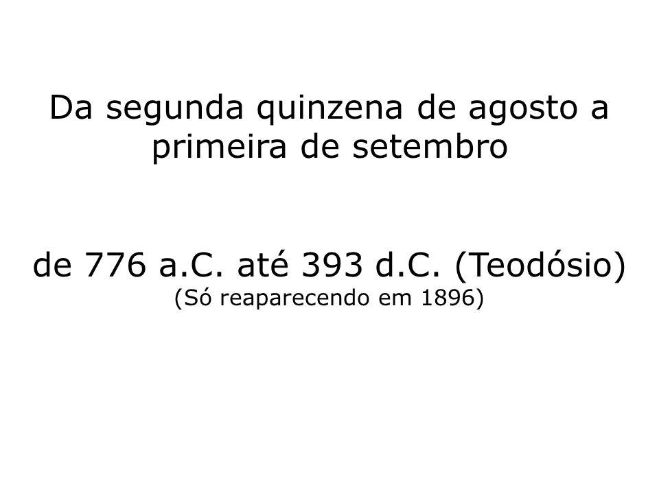 Da segunda quinzena de agosto a primeira de setembro de 776 a.C. até 393 d.C. (Teodósio) (Só reaparecendo em 1896)