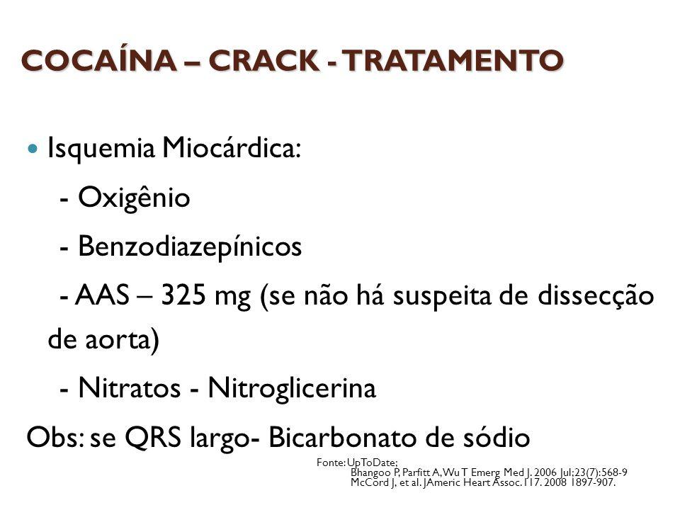 COCAÍNA – CRACK - TRATAMENTO Isquemia Miocárdica: - Oxigênio - Benzodiazepínicos - AAS – 325 mg (se não há suspeita de dissecção de aorta) - Nitratos