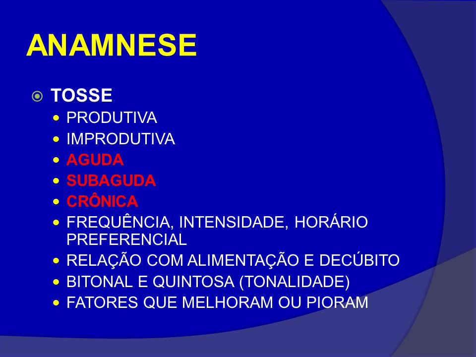 ANAMNESE TOSSE PRODUTIVA IMPRODUTIVA AGUDA SUBAGUDA CRÔNICA FREQUÊNCIA, INTENSIDADE, HORÁRIO PREFERENCIAL RELAÇÃO COM ALIMENTAÇÃO E DECÚBITO BITONAL E