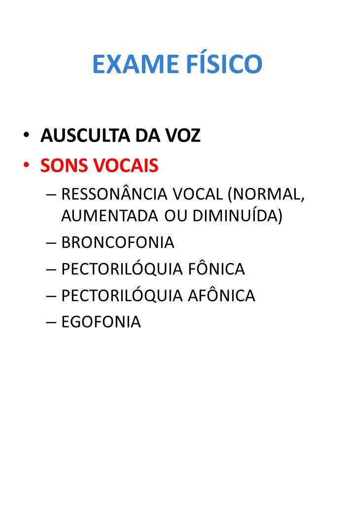 EXAME FÍSICO AUSCULTA DA VOZ SONS VOCAIS – RESSONÂNCIA VOCAL (NORMAL, AUMENTADA OU DIMINUÍDA) – BRONCOFONIA – PECTORILÓQUIA FÔNICA – PECTORILÓQUIA AFÔ
