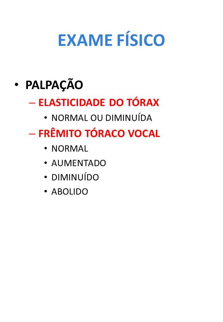EXAME FÍSICO PALPAÇÃO – ELASTICIDADE DO TÓRAX NORMAL OU DIMINUÍDA – FRÊMITO TÓRACO VOCAL NORMAL AUMENTADO DIMINUÍDO ABOLIDO