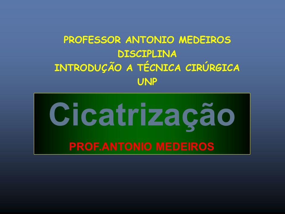 Cicatrização PROF.ANTONIO MEDEIROS PROFESSOR ANTONIO MEDEIROS DISCIPLINA INTRODUÇÃO A TÉCNICA CIRÚRGICA UNP