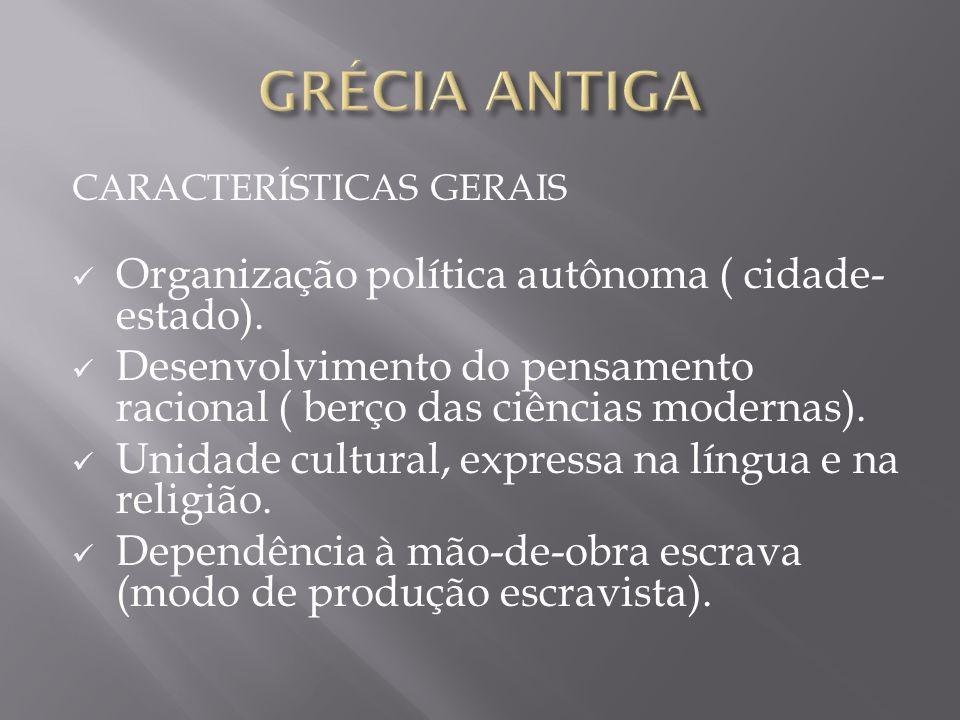 CARACTERÍSTICAS GERAIS Organização política autônoma ( cidade- estado). Desenvolvimento do pensamento racional ( berço das ciências modernas). Unidade