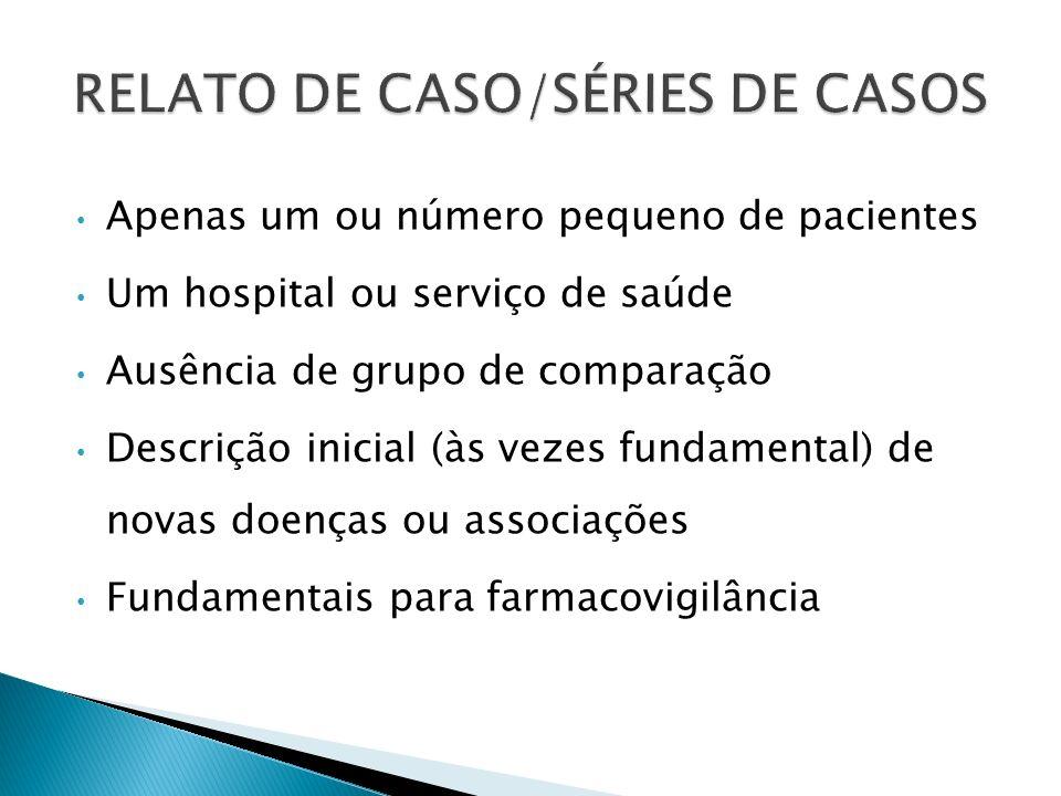 Apenas um ou número pequeno de pacientes Um hospital ou serviço de saúde Ausência de grupo de comparação Descrição inicial (às vezes fundamental) de n