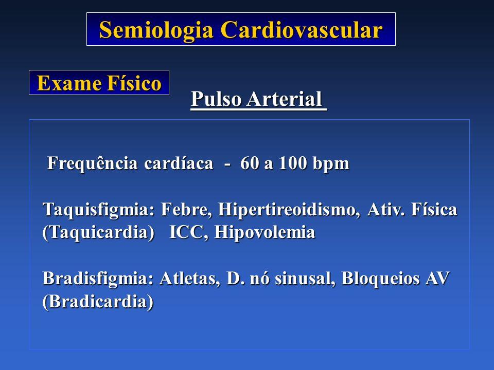 Semiologia Cardiovascular Exame Físico Pulso Arterial Frequência cardíaca - 60 a 100 bpm Frequência cardíaca - 60 a 100 bpm Taquisfigmia: Febre, Hiper