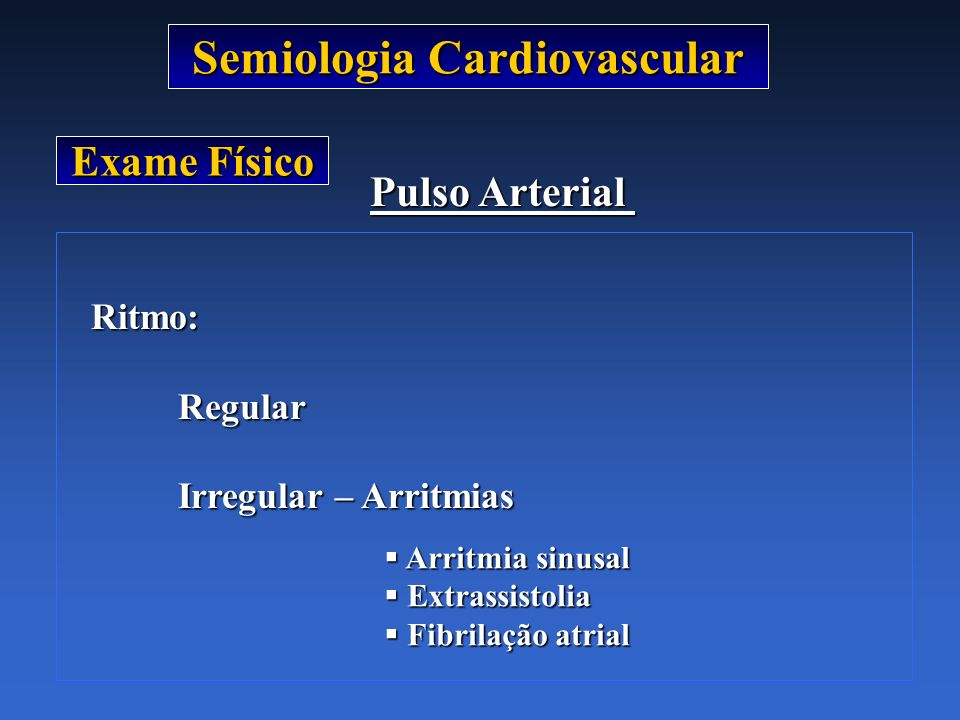 Semiologia Cardiovascular Exame Físico Pulso Arterial Ritmo: Ritmo:Regular Irregular – Arritmias Arritmia sinusal Arritmia sinusal Extrassistolia Extr