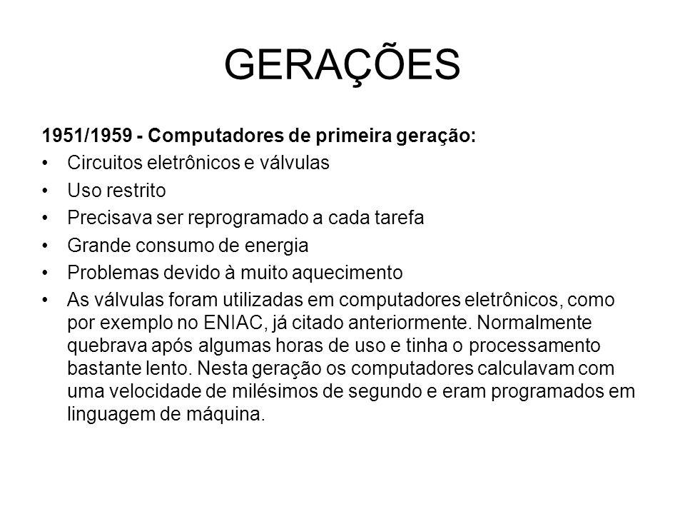 GERAÇÕES 1951/1959 - Computadores de primeira geração: Circuitos eletrônicos e válvulas Uso restrito Precisava ser reprogramado a cada tarefa Grande c