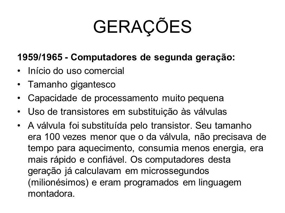 GERAÇÕES 1959/1965 - Computadores de segunda geração: Início do uso comercial Tamanho gigantesco Capacidade de processamento muito pequena Uso de tran