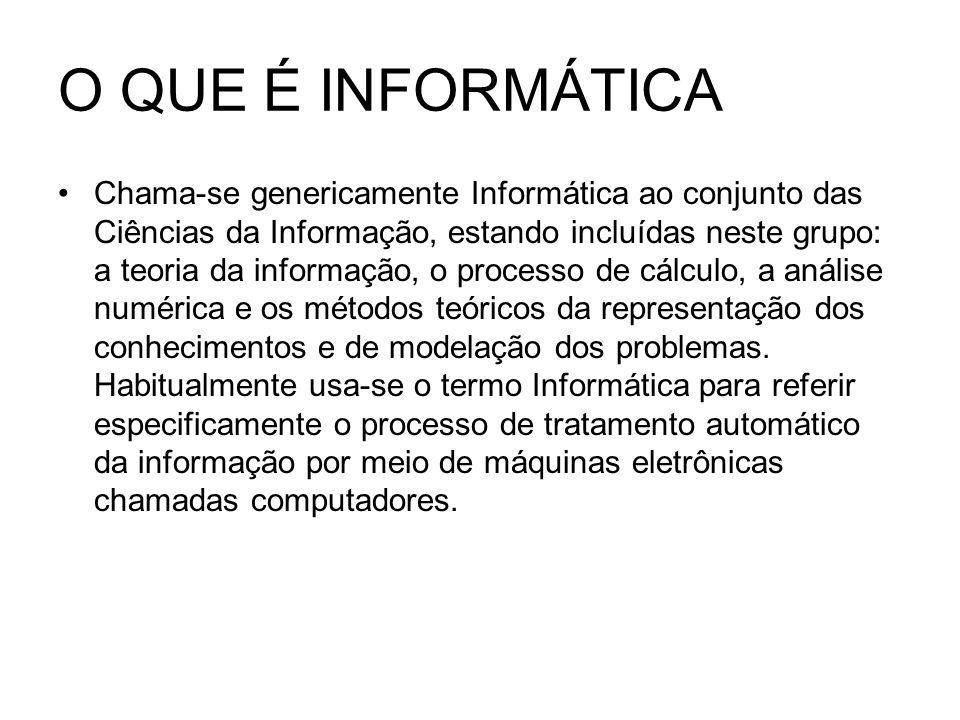 O QUE É INFORMÁTICA Chama-se genericamente Informática ao conjunto das Ciências da Informação, estando incluídas neste grupo: a teoria da informação,