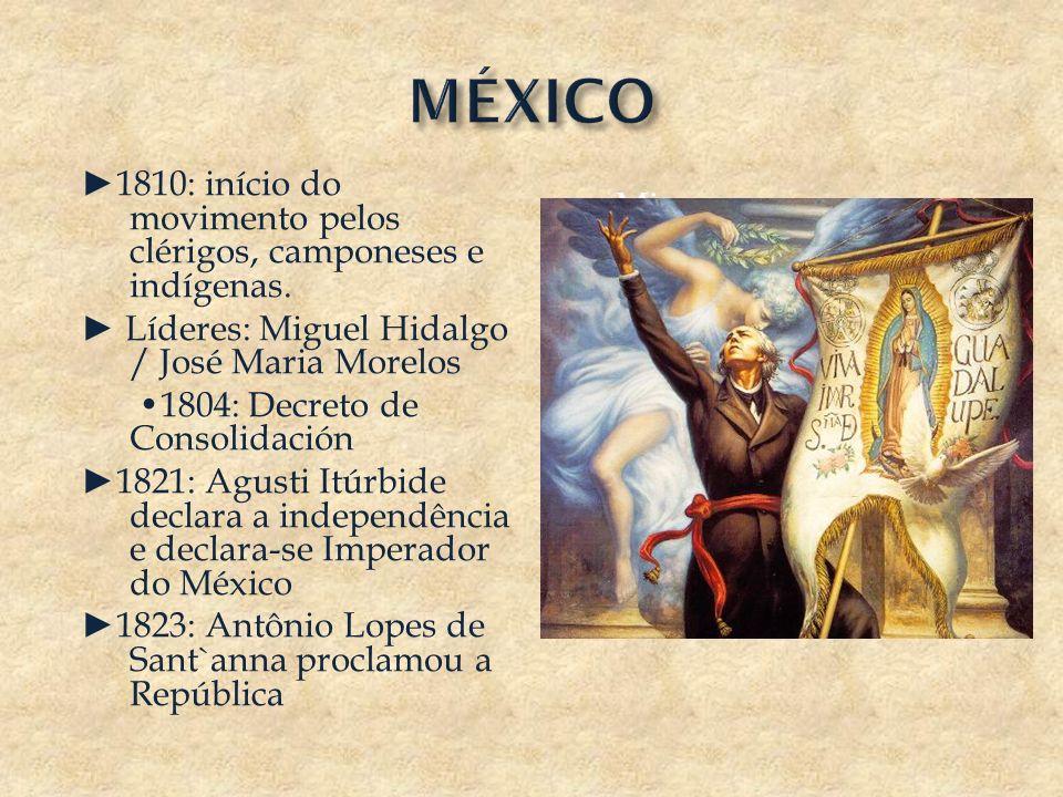 1810: início do movimento pelos clérigos, camponeses e indígenas. Líderes: Miguel Hidalgo / José Maria Morelos 1804: Decreto de Consolidación 1821: Ag