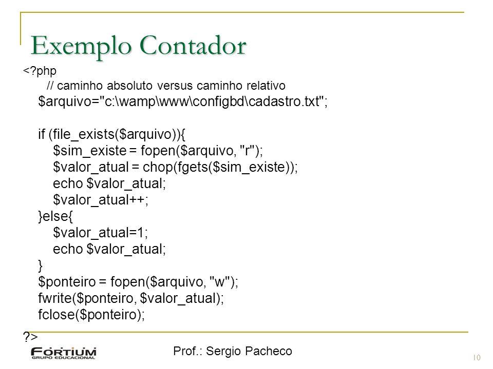 Prof.: Sergio Pacheco 10 Exemplo Contador < php // caminho absoluto versus caminho relativo $arquivo= c:\wamp\www\configbd\cadastro.txt ; if (file_exists($arquivo)){ $sim_existe = fopen($arquivo, r ); $valor_atual = chop(fgets($sim_existe)); echo $valor_atual; $valor_atual++; }else{ $valor_atual=1; echo $valor_atual; } $ponteiro = fopen($arquivo, w ); fwrite($ponteiro, $valor_atual); fclose($ponteiro); >