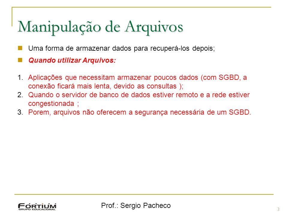 Prof.: Sergio Pacheco 3 Manipulação de Arquivos Uma forma de armazenar dados para recuperá-los depois; Quando utilizar Arquivos: 1.Aplicações que necessitam armazenar poucos dados (com SGBD, a conexão ficará mais lenta, devido as consultas ); 2.Quando o servidor de banco de dados estiver remoto e a rede estiver congestionada ; 3.Porem, arquivos não oferecem a segurança necessária de um SGBD.