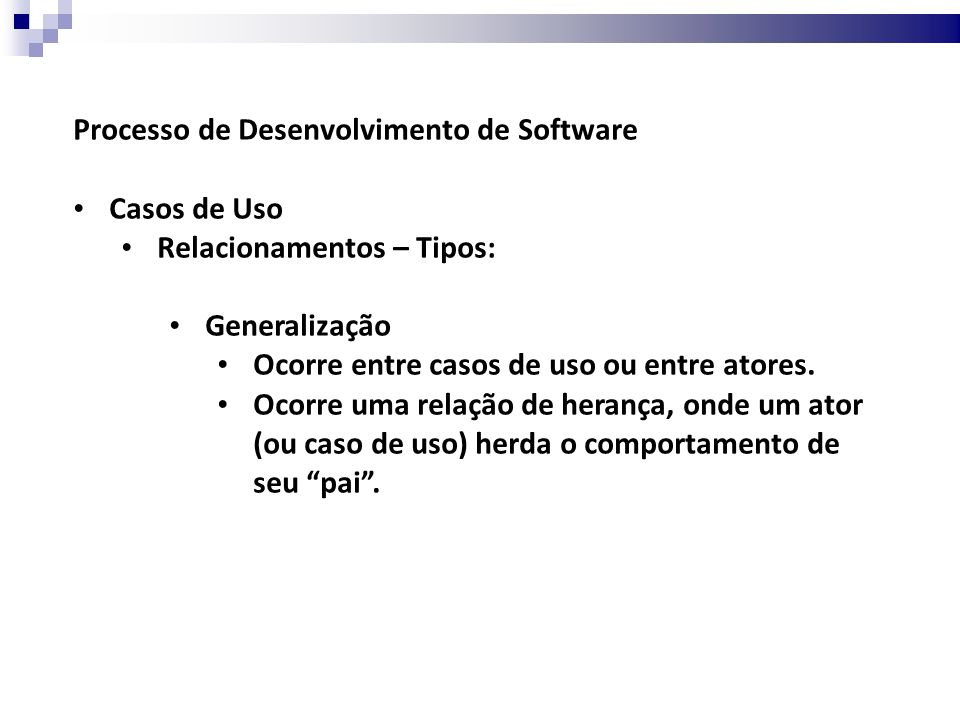 Processo de Desenvolvimento de Software Casos de Uso Relacionamentos – Tipos: Generalização Ocorre entre casos de uso ou entre atores.