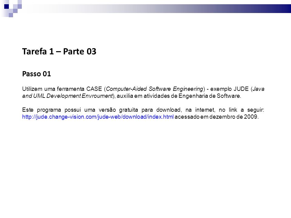 Tarefa 1 – Parte 03 Passo 01 Utilizem uma ferramenta CASE (Computer-Aided Software Engineering) - exemplo JUDE (Java and UML Development Envroument), auxilia em atividades de Engenharia de Software.