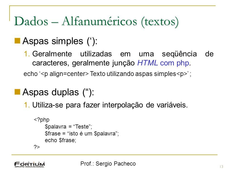 Prof.: Sergio Pacheco Dados – Alfanuméricos (textos) Aspas simples (): 1.Geralmente utilizadas em uma seqüência de caracteres, geralmente junção HTML