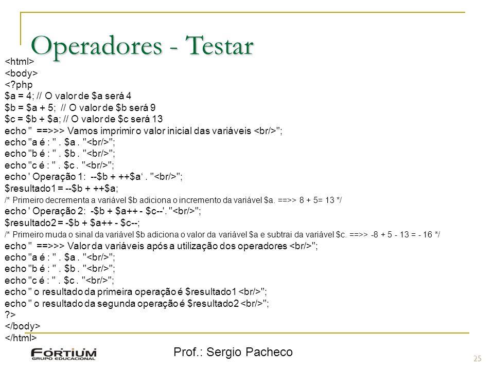 Prof.: Sergio Pacheco Operadores - Testar 25 <?php $a = 4; // O valor de $a será 4 $b = $a + 5; // O valor de $b será 9 $c = $b + $a; // O valor de $c