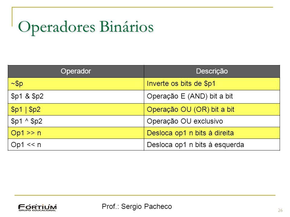 Prof.: Sergio Pacheco Operadores Binários 26 OperadorDescrição ~$pInverte os bits de $p1 $p1 & $p2Operação E (AND) bit a bit $p1 | $p2Operação OU (OR)