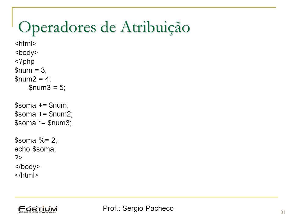Prof.: Sergio Pacheco Operadores de Atribuição 31 <?php $num = 3; $num2 = 4; $num3 = 5; $soma += $num; $soma += $num2; $soma *= $num3; $soma %= 2; ech