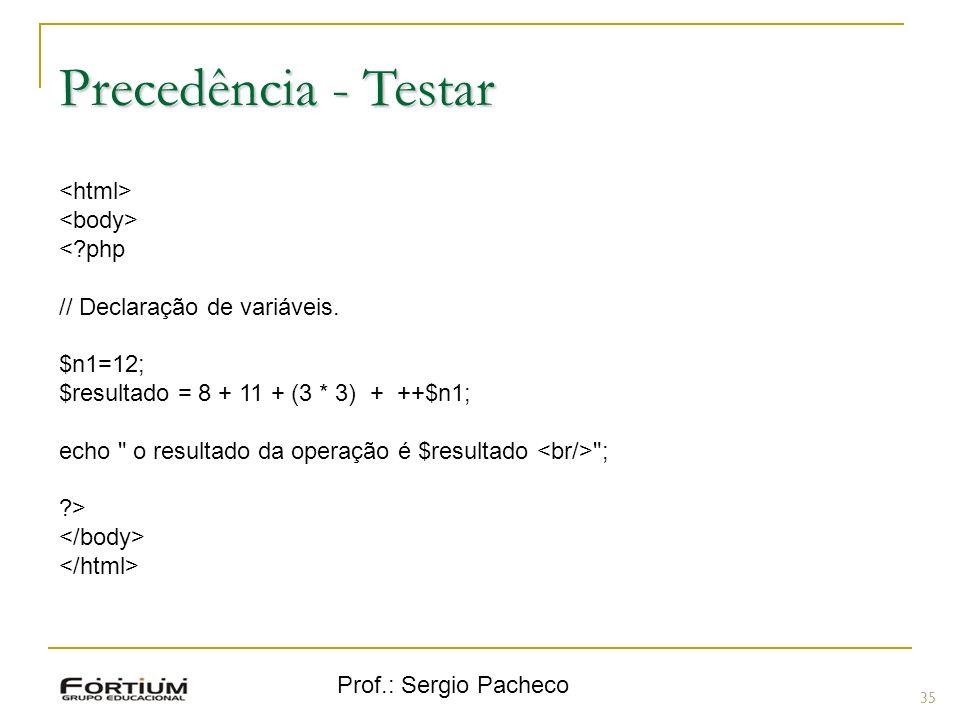 Prof.: Sergio Pacheco Precedência - Testar 35 <?php // Declaração de variáveis. $n1=12; $resultado = 8 + 11 + (3 * 3) + ++$n1; echo