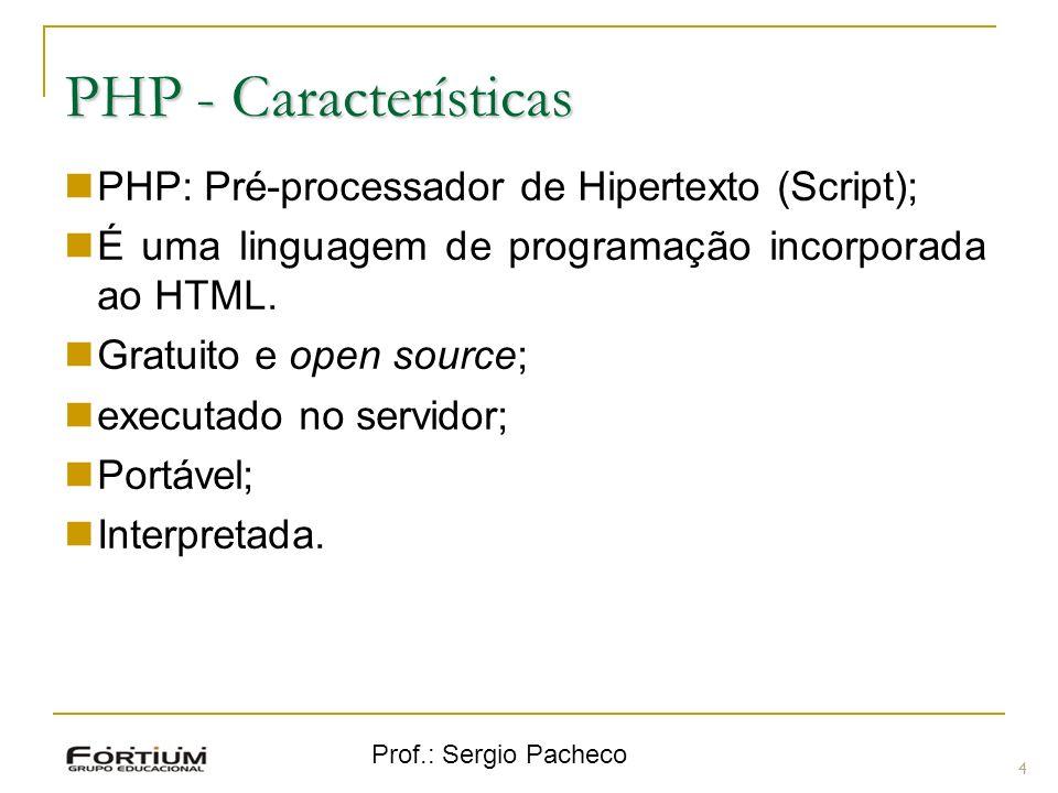 Prof.: Sergio Pacheco PHP - Características PHP: Pré-processador de Hipertexto (Script); É uma linguagem de programação incorporada ao HTML. Gratuito