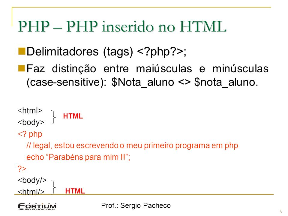 Prof.: Sergio Pacheco PHP – PHP inserido no HTML Delimitadores (tags) ; Faz distinção entre maiúsculas e minúsculas (case-sensitive): $Nota_aluno <> $