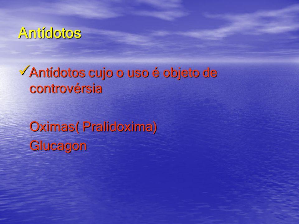Antídotos Antídotos cujo o uso é objeto de controvérsia Antídotos cujo o uso é objeto de controvérsia Oximas( Pralidoxima) Glucagon