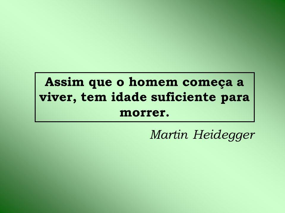 Assim que o homem começa a viver, tem idade suficiente para morrer. Martin Heidegger