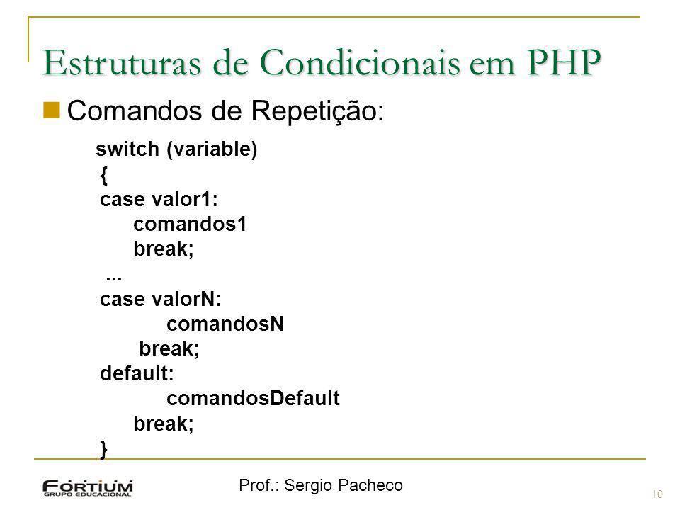 Prof.: Sergio Pacheco Estruturas de Condicionais em PHP Comandos de Repetição: switch (variable) { case valor1: comandos1 break;... case valorN: coman
